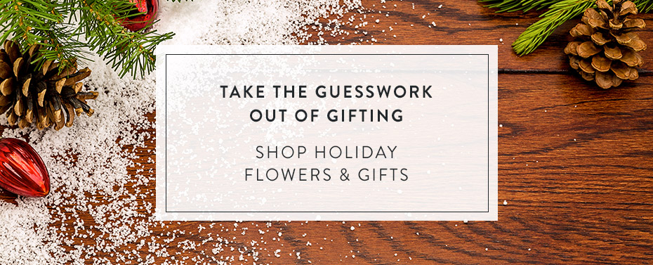 Take the Guesswork Out of Gifting Shop Holiday Flowers & Gifts